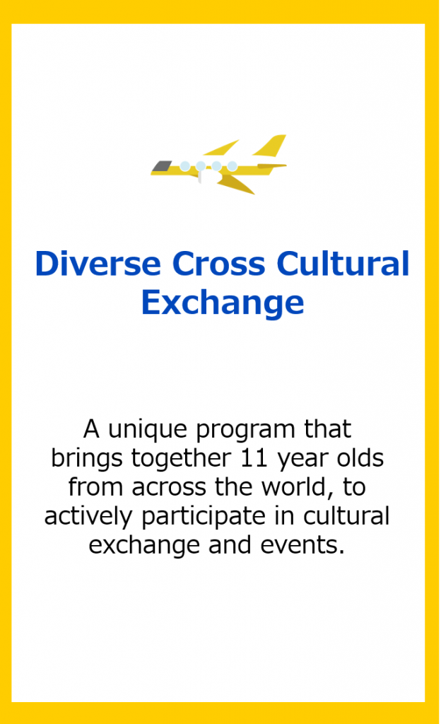 Diverse Cross Cultural Exchange: A unique program that brings together 11 year olds from across the world, to actively participate in cultural exchange and events.