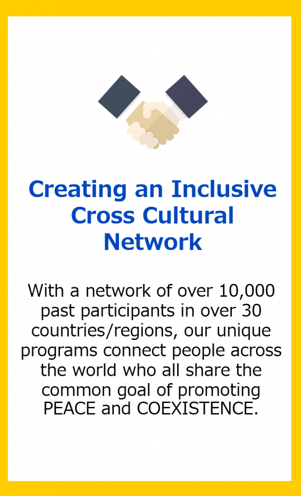 Creating an Inclusive Cross Cultural Network: With a network of over 10,000 past participants in over 30 countries/regions, our unique programs connect people across the world who all share the common goal of promoting PEACE and COEXISTENCE.